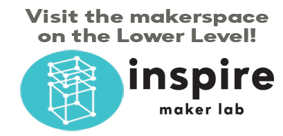 Visit the makerspace on the Lower Level! inspire maker lab